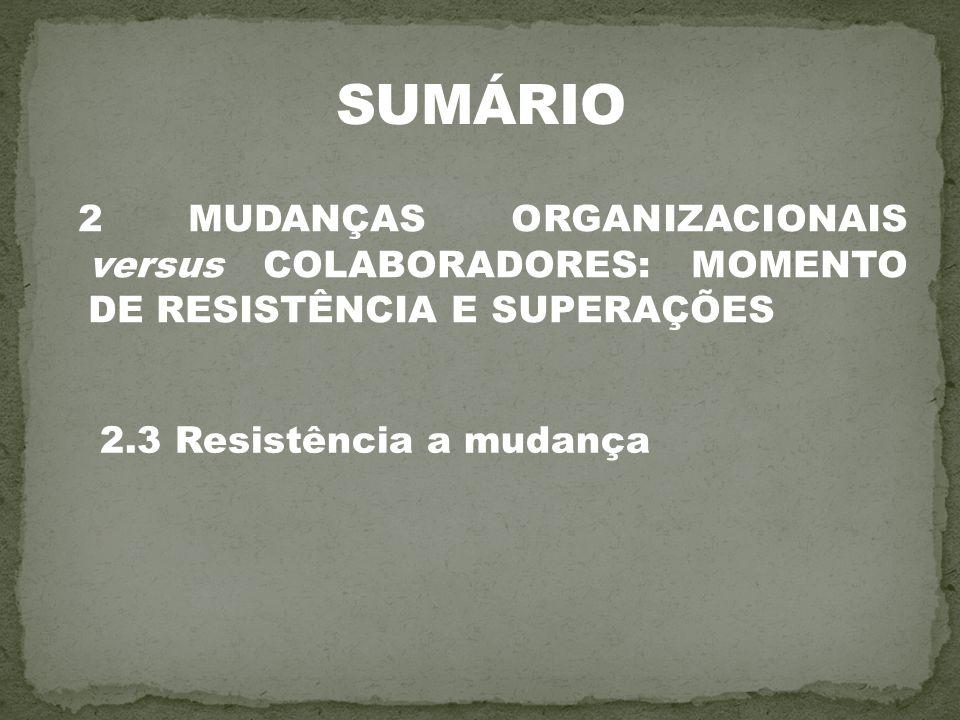 SUMÁRIO 2 MUDANÇAS ORGANIZACIONAIS versus COLABORADORES: MOMENTO DE RESISTÊNCIA E SUPERAÇÕES.