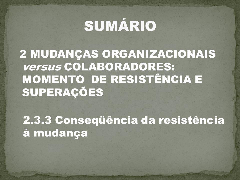 SUMÁRIO 2 MUDANÇAS ORGANIZACIONAIS versus COLABORADORES: MOMENTO DE RESISTÊNCIA E SUPERAÇÕES. 2.3.3 Conseqüência da resistência.