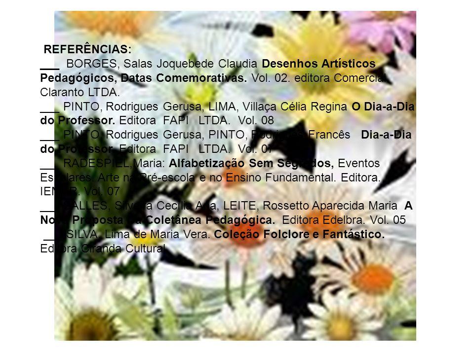 REFERÊNCIAS: ___ BORGES, Salas Joquebede Claudia Desenhos Artísticos Pedagógicos, Datas Comemorativas. Vol. 02. editora Comercial Claranto LTDA.