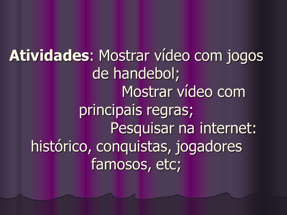 Atividades: Mostrar vídeo com jogos de handebol; Mostrar vídeo com principais regras; Pesquisar na internet: histórico, conquistas, jogadores famosos, etc;
