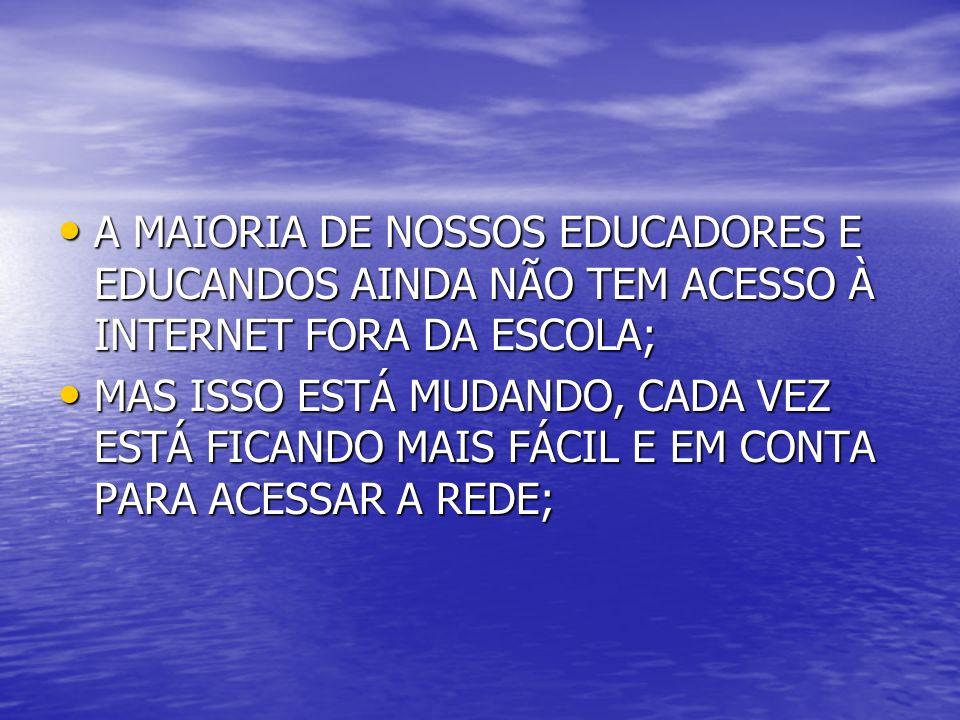 A MAIORIA DE NOSSOS EDUCADORES E EDUCANDOS AINDA NÃO TEM ACESSO À INTERNET FORA DA ESCOLA;