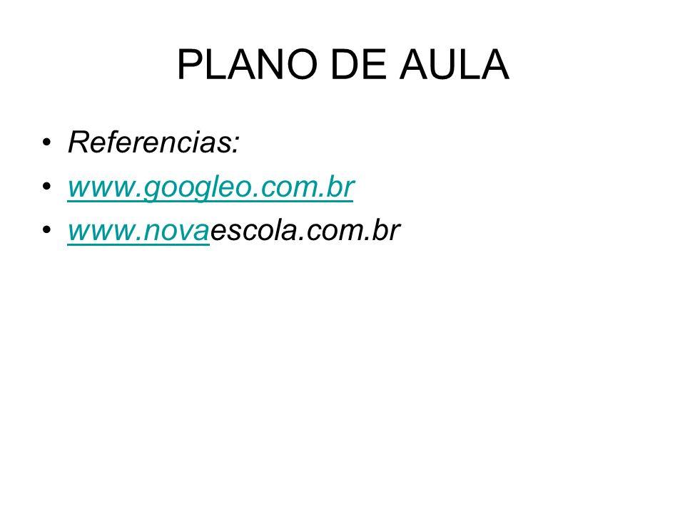 PLANO DE AULA Referencias: www.googleo.com.br www.novaescola.com.br