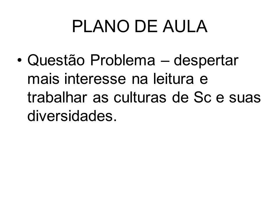 PLANO DE AULAQuestão Problema – despertar mais interesse na leitura e trabalhar as culturas de Sc e suas diversidades.