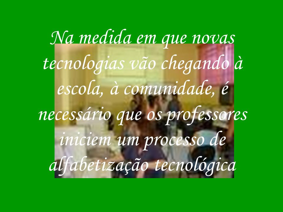 Na medida em que novas tecnologias vão chegando à escola, à comunidade, é necessário que os professores iniciem um processo de alfabetização tecnológica