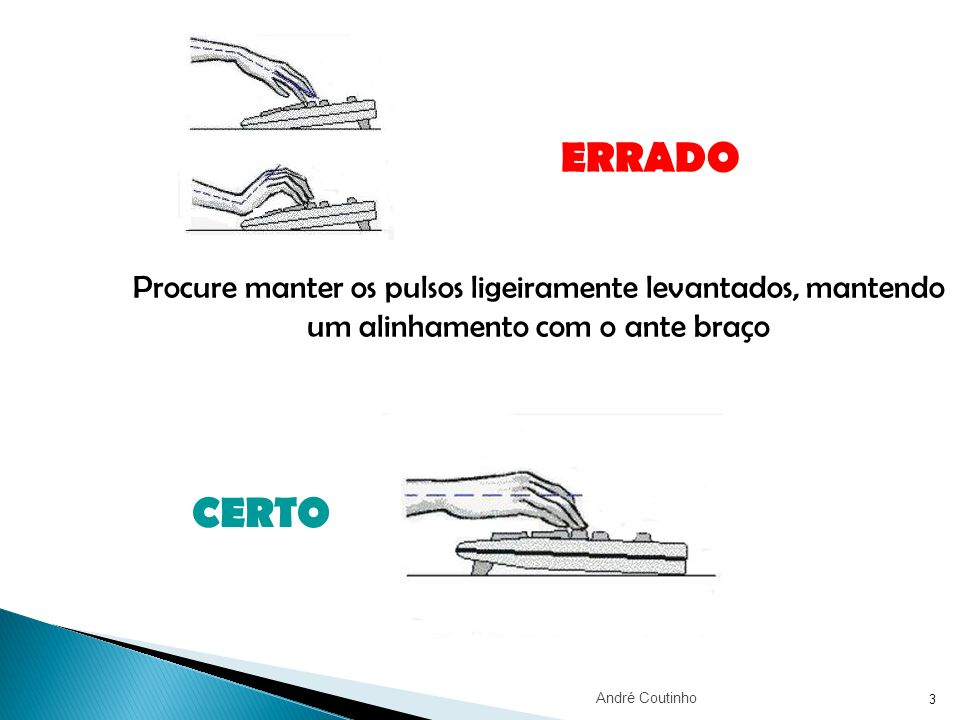 ERRADO Procure manter os pulsos ligeiramente levantados, mantendo um alinhamento com o ante braço.