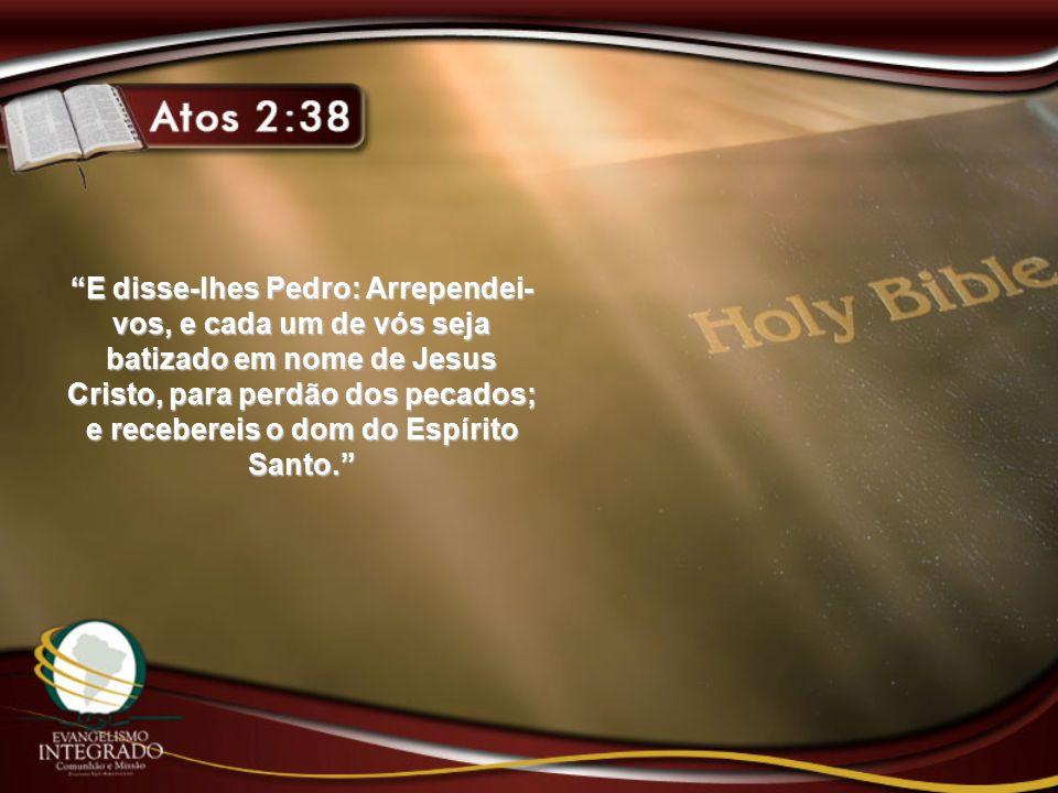 E disse-lhes Pedro: Arrependei-vos, e cada um de vós seja batizado em nome de Jesus Cristo, para perdão dos pecados; e recebereis o dom do Espírito Santo.