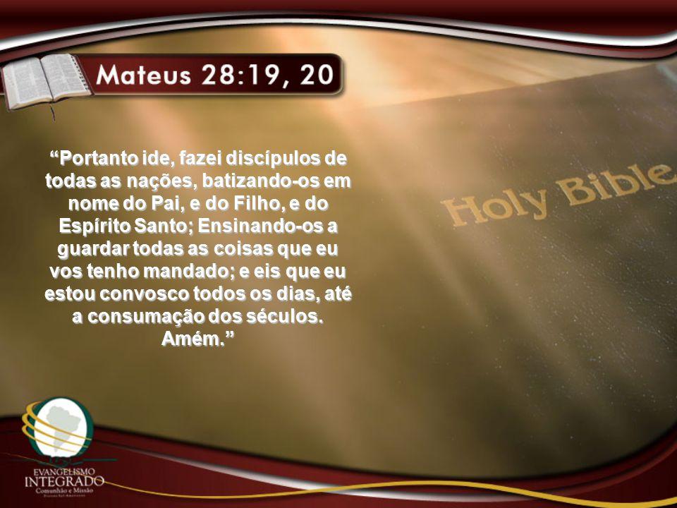 Portanto ide, fazei discípulos de todas as nações, batizando-os em nome do Pai, e do Filho, e do Espírito Santo; Ensinando-os a guardar todas as coisas que eu vos tenho mandado; e eis que eu estou convosco todos os dias, até a consumação dos séculos.
