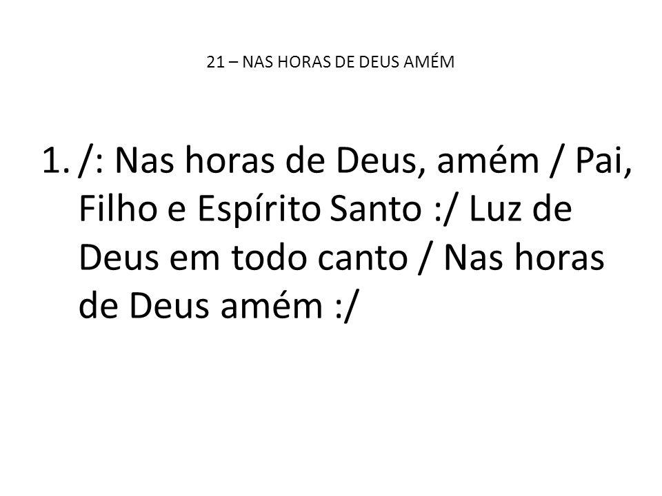 21 – NAS HORAS DE DEUS AMÉM /: Nas horas de Deus, amém / Pai, Filho e Espírito Santo :/ Luz de Deus em todo canto / Nas horas de Deus amém :/