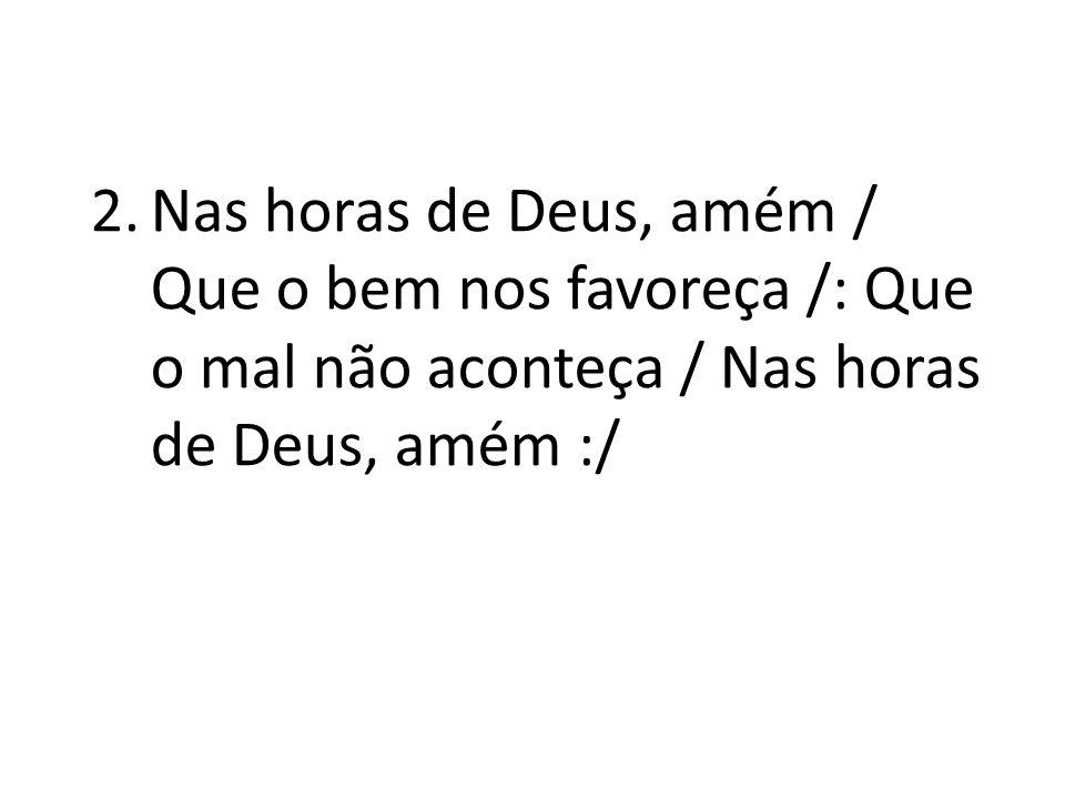 Nas horas de Deus, amém / Que o bem nos favoreça /: Que o mal não aconteça / Nas horas de Deus, amém :/