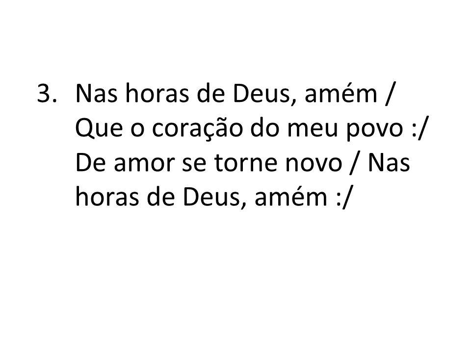 Nas horas de Deus, amém / Que o coração do meu povo :/ De amor se torne novo / Nas horas de Deus, amém :/