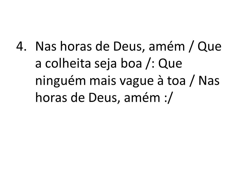 Nas horas de Deus, amém / Que a colheita seja boa /: Que ninguém mais vague à toa / Nas horas de Deus, amém :/