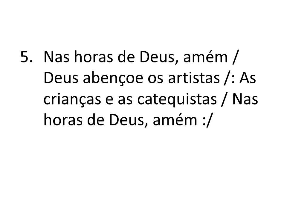Nas horas de Deus, amém / Deus abençoe os artistas /: As crianças e as catequistas / Nas horas de Deus, amém :/