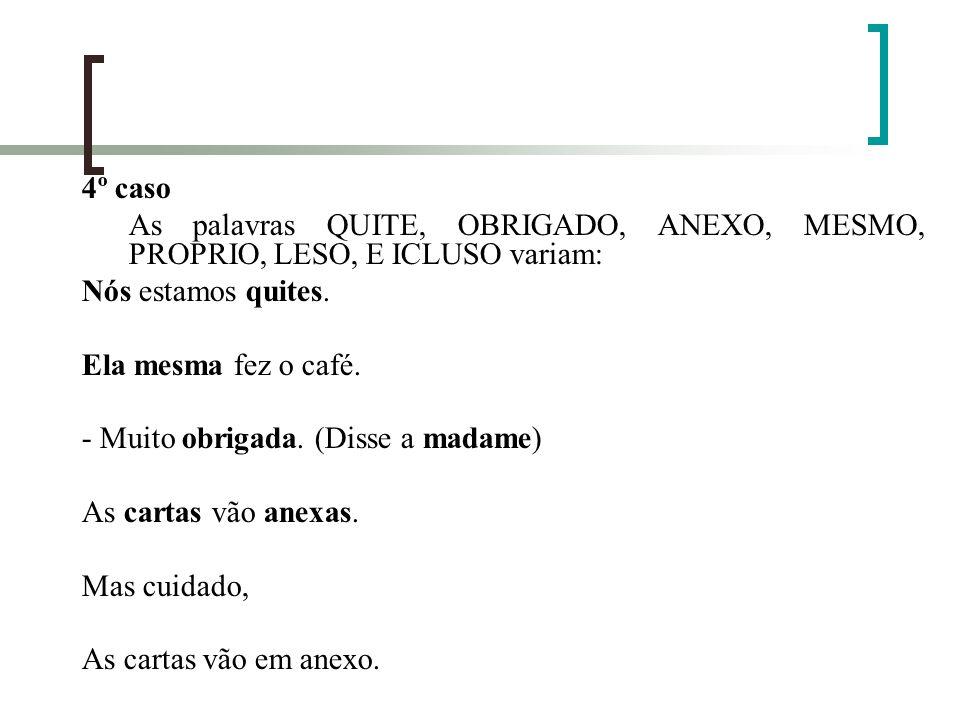 4º casoAs palavras QUITE, OBRIGADO, ANEXO, MESMO, PROPRIO, LESO, E ICLUSO variam: Nós estamos quites.