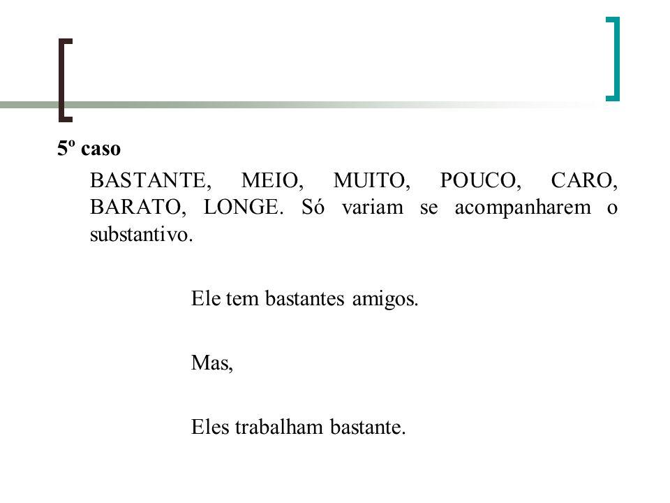 5º caso BASTANTE, MEIO, MUITO, POUCO, CARO, BARATO, LONGE. Só variam se acompanharem o substantivo.