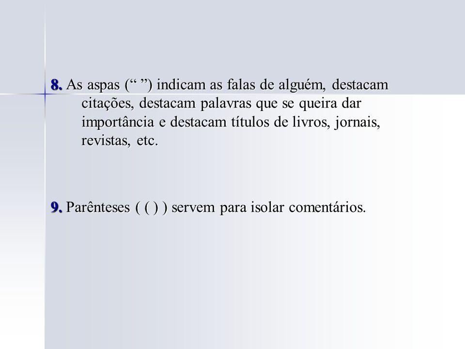8. As aspas ( ) indicam as falas de alguém, destacam citações, destacam palavras que se queira dar importância e destacam títulos de livros, jornais, revistas, etc.