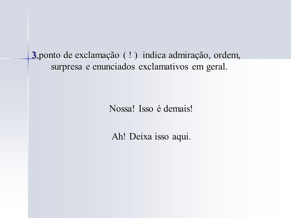 3.ponto de exclamação ( ! ) indica admiração, ordem, surpresa e enunciados exclamativos em geral.