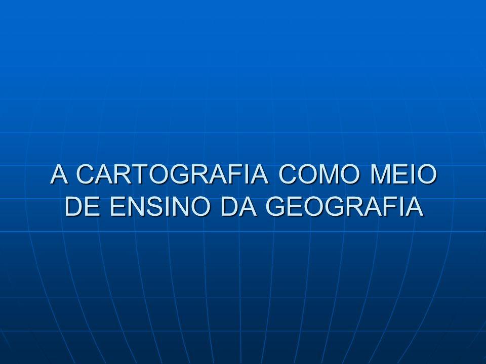 A CARTOGRAFIA COMO MEIO DE ENSINO DA GEOGRAFIA
