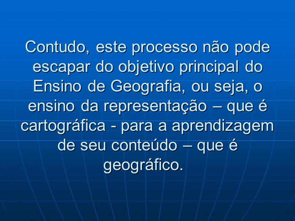 Contudo, este processo não pode escapar do objetivo principal do Ensino de Geografia, ou seja, o ensino da representação – que é cartográfica - para a aprendizagem de seu conteúdo – que é geográfico.