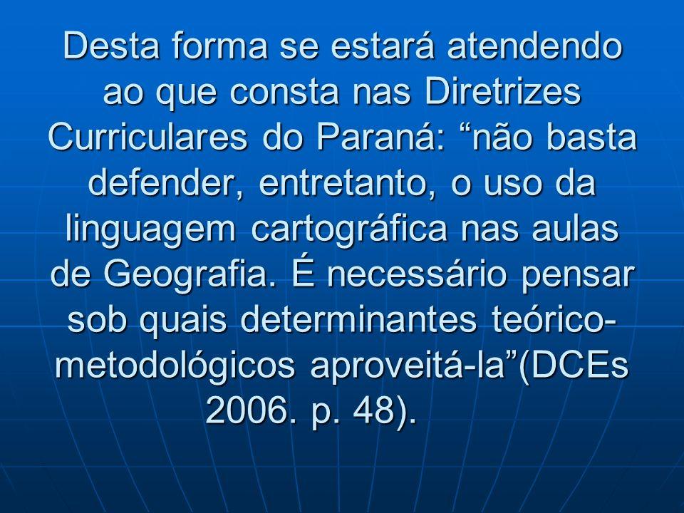 Desta forma se estará atendendo ao que consta nas Diretrizes Curriculares do Paraná: não basta defender, entretanto, o uso da linguagem cartográfica nas aulas de Geografia.
