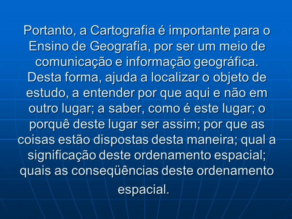 Portanto, a Cartografia é importante para o Ensino de Geografia, por ser um meio de comunicação e informação geográfica.