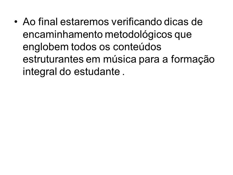 Ao final estaremos verificando dicas de encaminhamento metodológicos que englobem todos os conteúdos estruturantes em música para a formação integral do estudante .