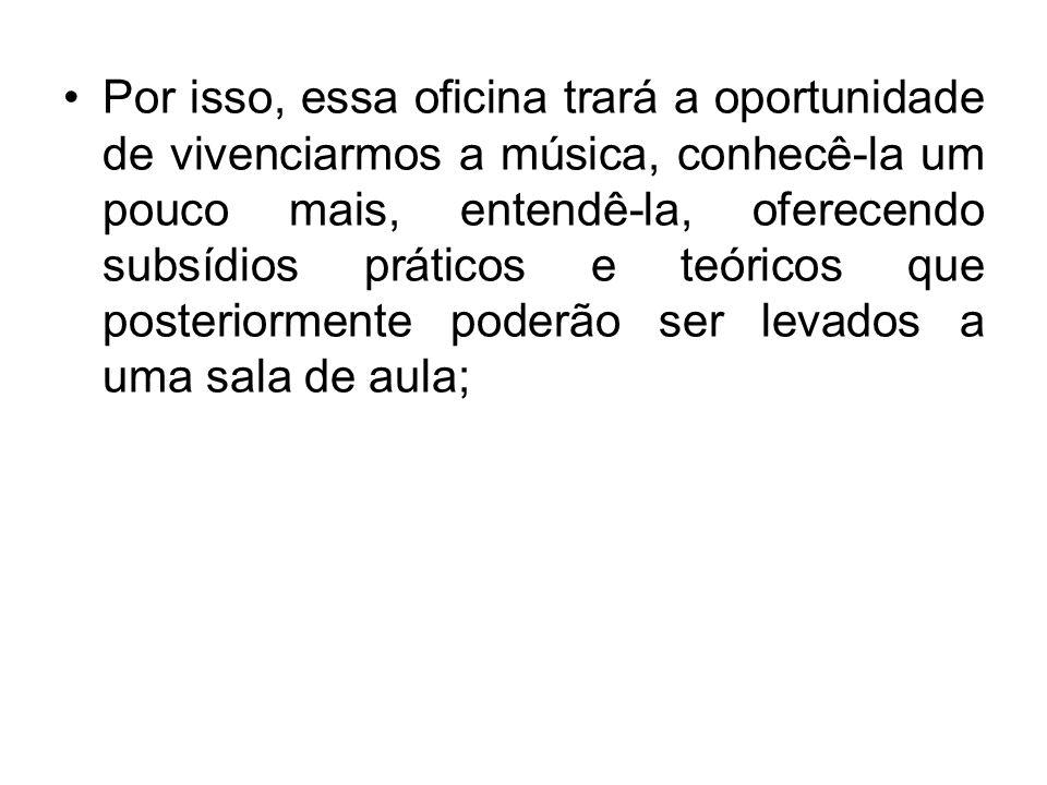 Por isso, essa oficina trará a oportunidade de vivenciarmos a música, conhecê-la um pouco mais, entendê-la, oferecendo subsídios práticos e teóricos que posteriormente poderão ser levados a uma sala de aula;