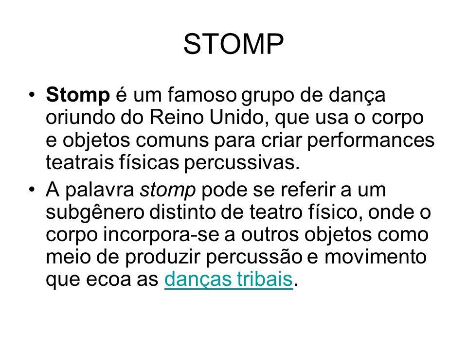 STOMP Stomp é um famoso grupo de dança oriundo do Reino Unido, que usa o corpo e objetos comuns para criar performances teatrais físicas percussivas.