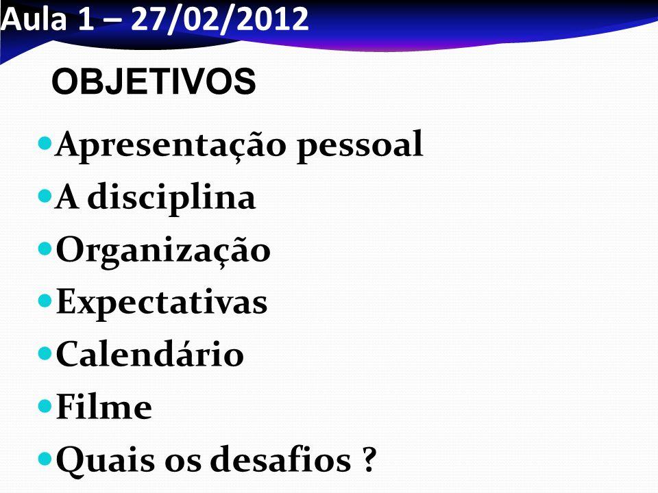 Aula 1 – 27/02/2012 OBJETIVOS. Apresentação pessoal. A disciplina. Organização. Expectativas. Calendário.