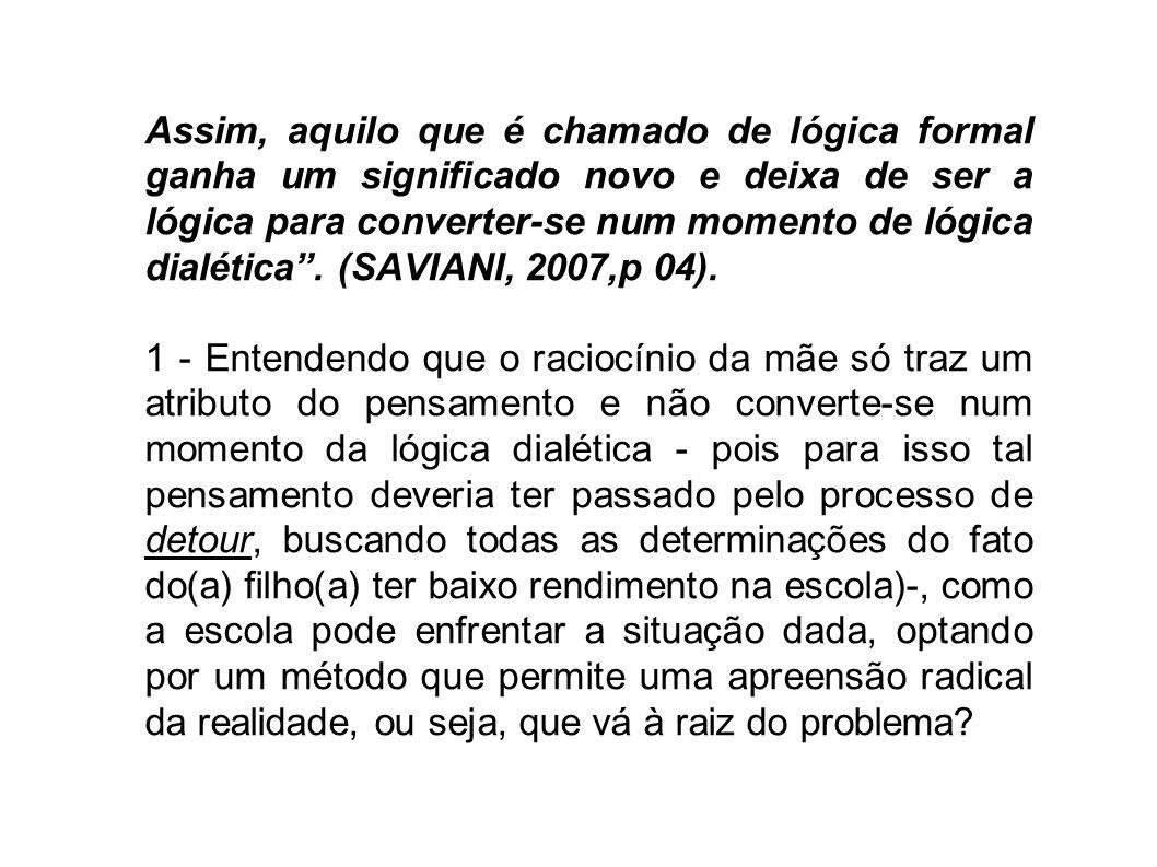 Assim, aquilo que é chamado de lógica formal ganha um significado novo e deixa de ser a lógica para converter-se num momento de lógica dialética . (SAVIANI, 2007,p 04).