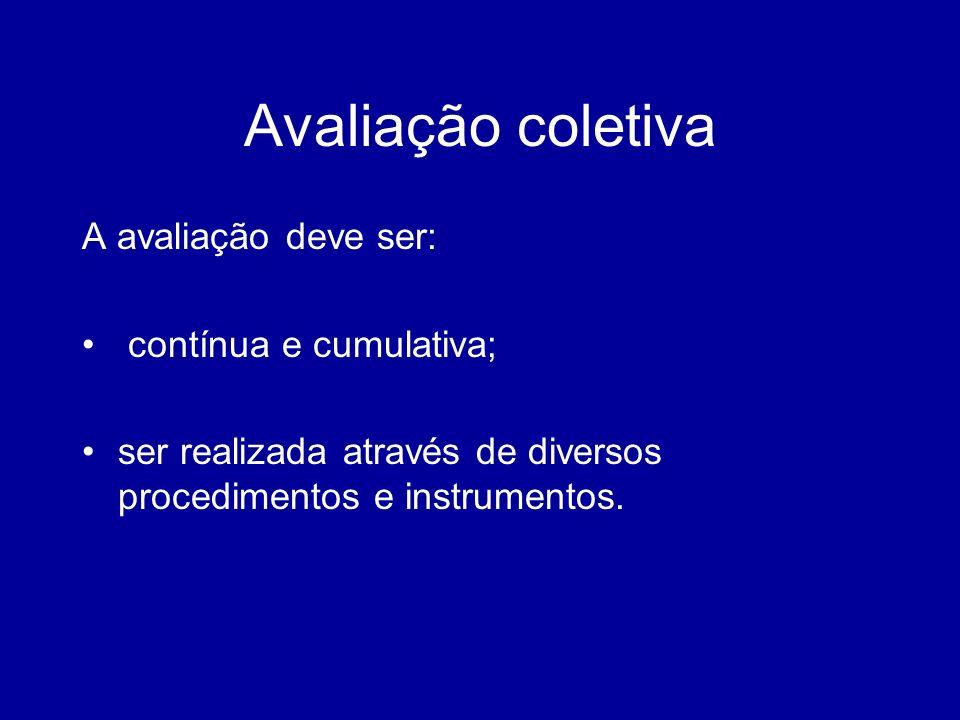 Avaliação coletiva A avaliação deve ser: contínua e cumulativa;