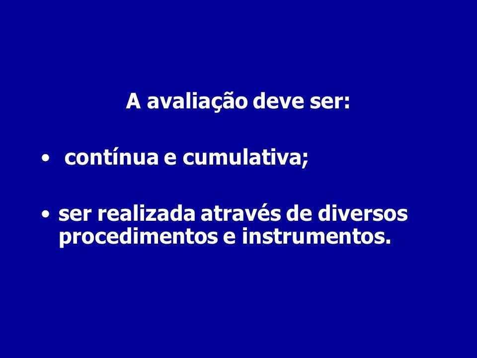 A avaliação deve ser:contínua e cumulativa; ser realizada através de diversos procedimentos e instrumentos.