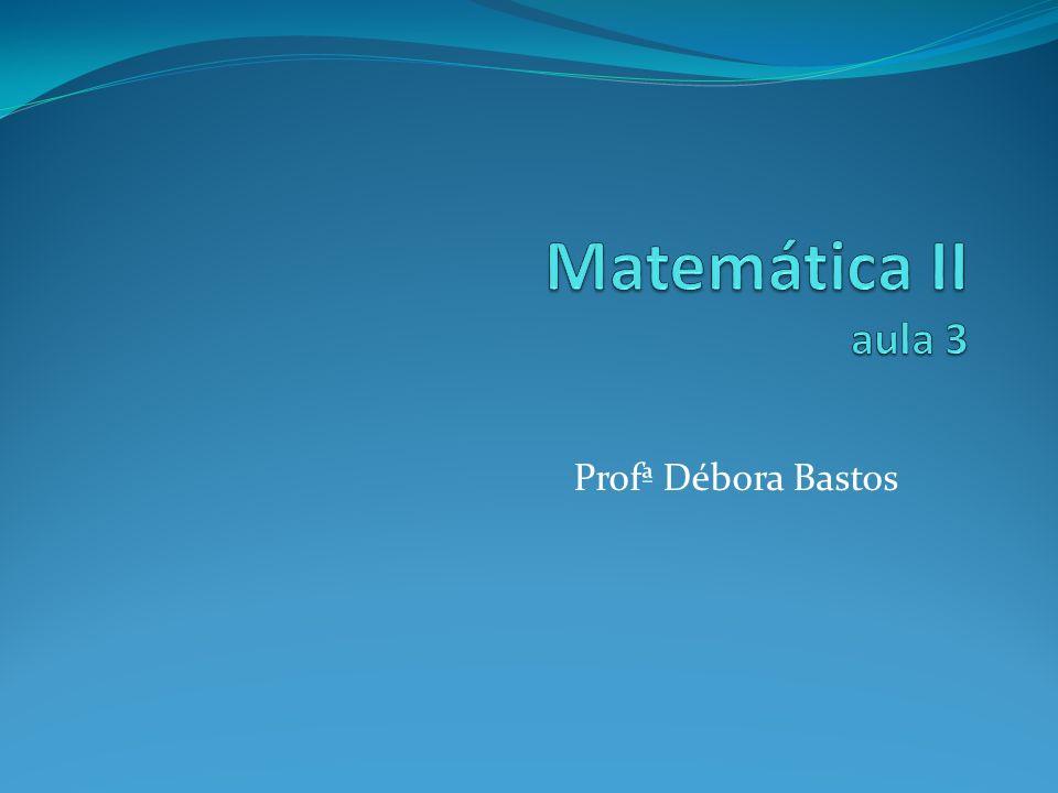 Matemática II aula 3 Profª Débora Bastos