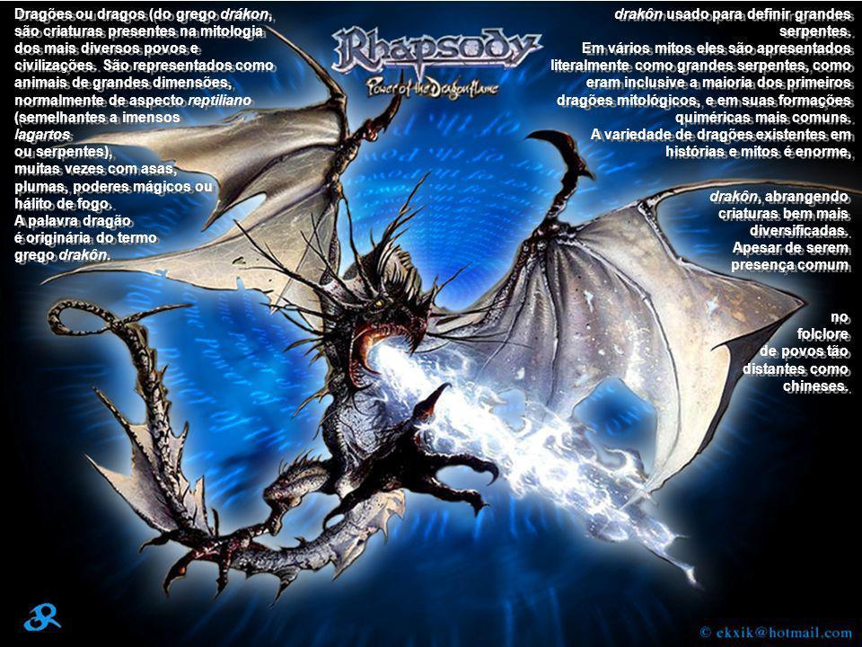 Dragões ou dragos (do grego drákon, são criaturas presentes na mitologia dos mais diversos povos e civilizações. São representados como animais de grandes dimensões, normalmente de aspecto reptiliano (semelhantes a imensos