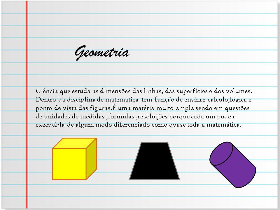 Geometria Ciência que estuda as dimensões das linhas, das superfícies e dos volumes.