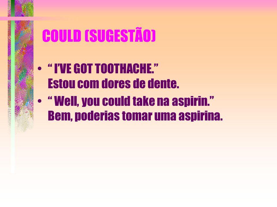 COULD (SUGESTÃO) I'VE GOT TOOTHACHE. Estou com dores de dente.