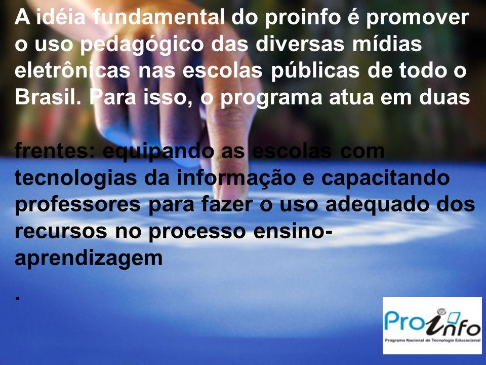 A idéia fundamental do proinfo é promover o uso pedagógico das diversas mídias eletrônicas nas escolas públicas de todo o Brasil. Para isso, o programa atua em duas