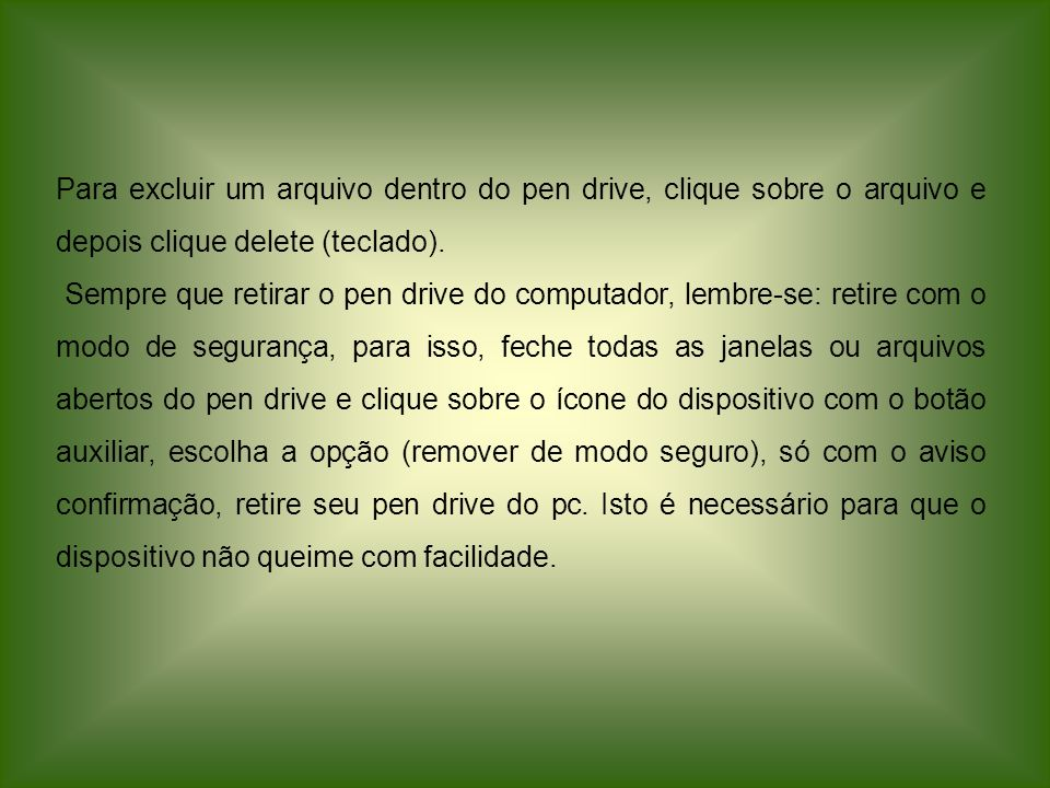 Para excluir um arquivo dentro do pen drive, clique sobre o arquivo e depois clique delete (teclado).