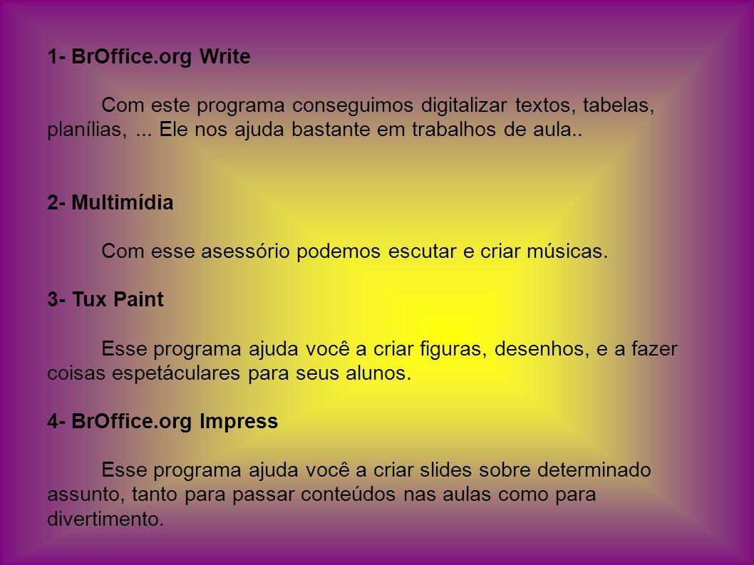 1- BrOffice.org Write Com este programa conseguimos digitalizar textos, tabelas, planílias, ... Ele nos ajuda bastante em trabalhos de aula..