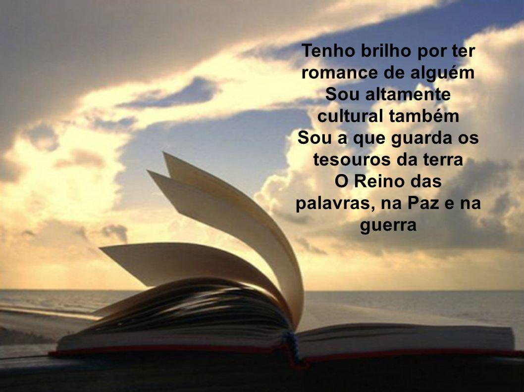 Tenho brilho por ter romance de alguém Sou altamente cultural também Sou a que guarda os tesouros da terra O Reino das palavras, na Paz e na guerra