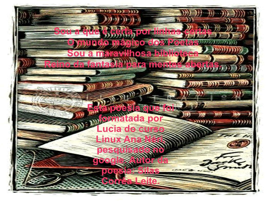 Sou a que é certa por linhas certas O mundo mágico dos Poetas Sou a maravilhosa biblioteca Reino da fantasia para mentes abertas.