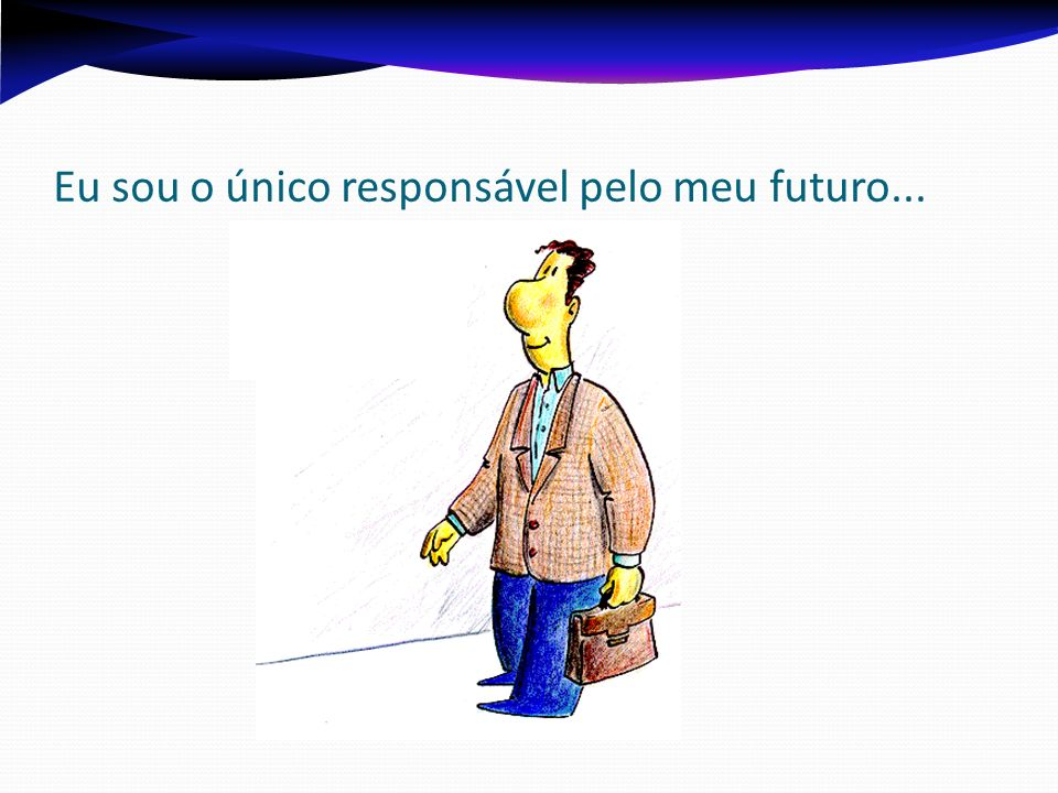 Eu sou o único responsável pelo meu futuro...