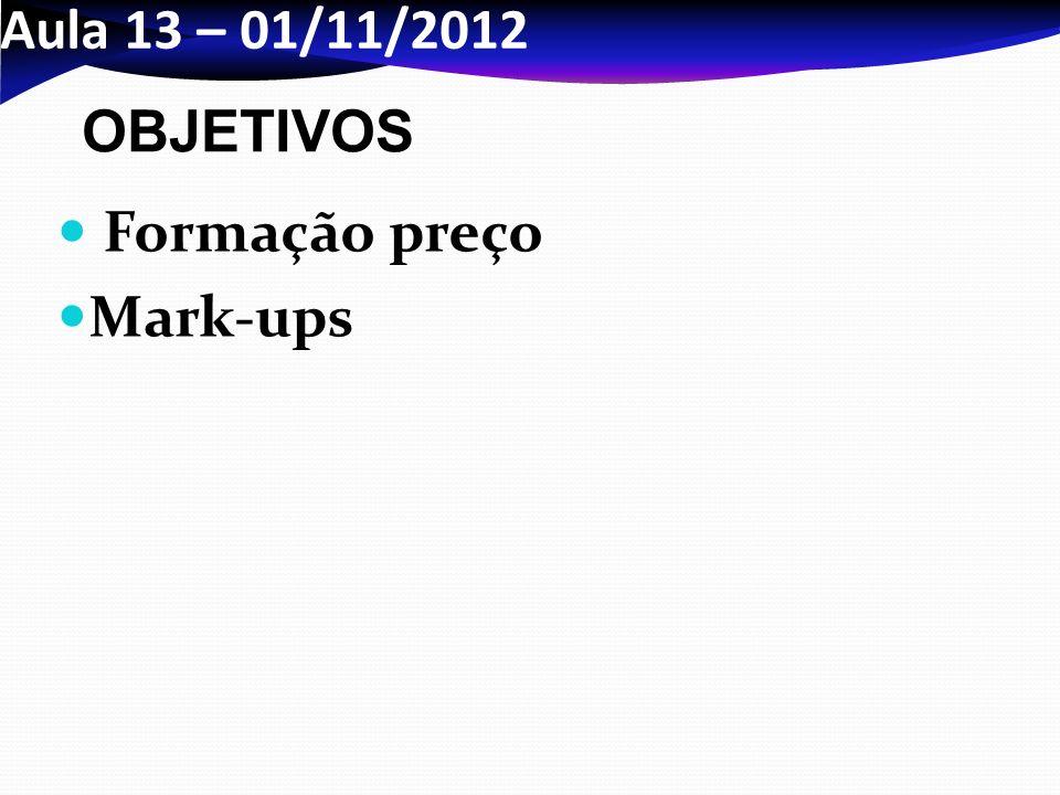 Aula 13 – 01/11/2012 OBJETIVOS Formação preço Mark-ups