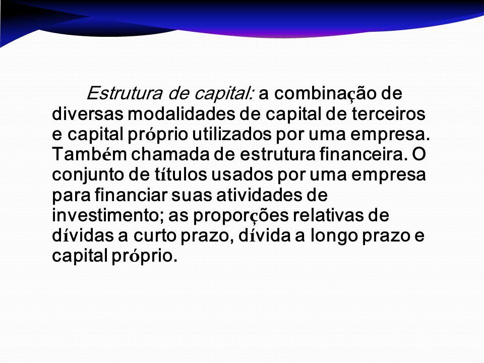 Estrutura de capital: a combinação de diversas modalidades de capital de terceiros e capital próprio utilizados por uma empresa.