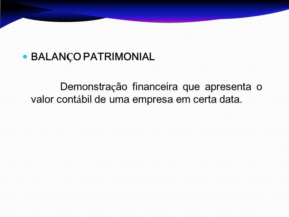 BALANÇO PATRIMONIAL Demonstração financeira que apresenta o valor contábil de uma empresa em certa data.