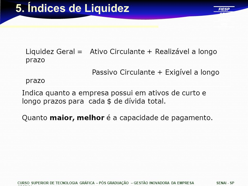 5. Índices de LiquidezLiquidez Geral = Ativo Circulante + Realizável a longo prazo. Passivo Circulante + Exigível a longo prazo.