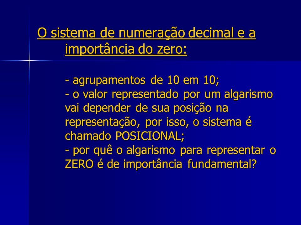 O sistema de numeração decimal e a importância do zero: - agrupamentos de 10 em 10; - o valor representado por um algarismo vai depender de sua posição na representação, por isso, o sistema é chamado POSICIONAL; - por quê o algarismo para representar o ZERO é de importância fundamental