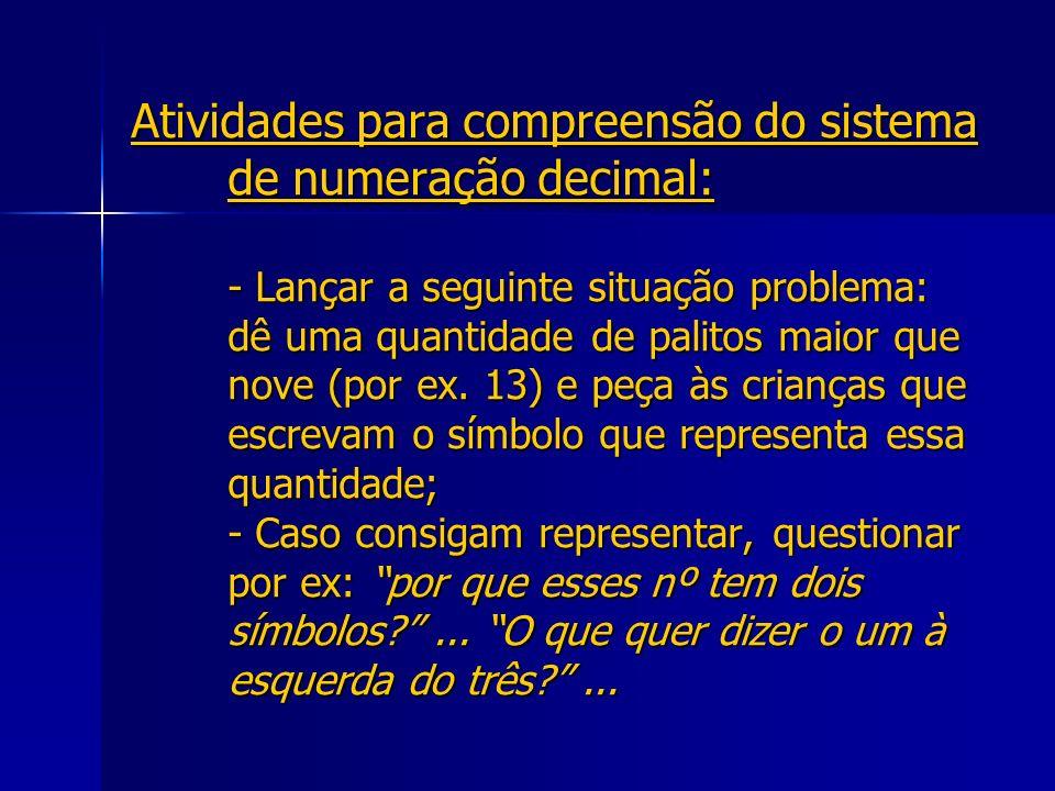 Atividades para compreensão do sistema de numeração decimal: - Lançar a seguinte situação problema: dê uma quantidade de palitos maior que nove (por ex.