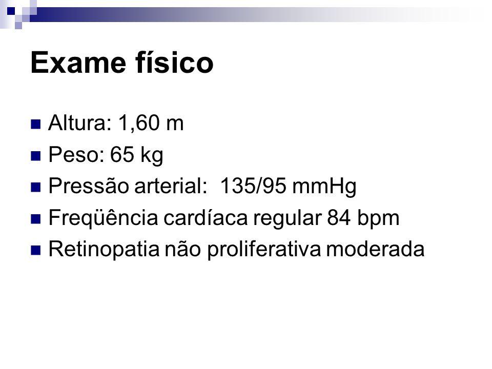 Exame físico Altura: 1,60 m Peso: 65 kg Pressão arterial: 135/95 mmHg