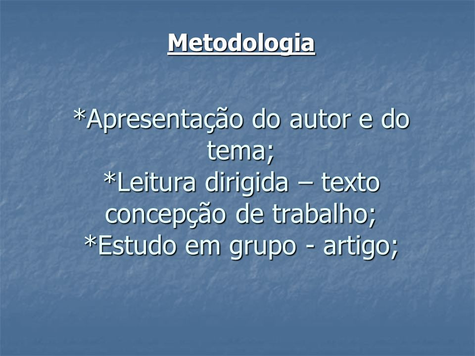 Metodologia*Apresentação do autor e do tema; *Leitura dirigida – texto concepção de trabalho; *Estudo em grupo - artigo;