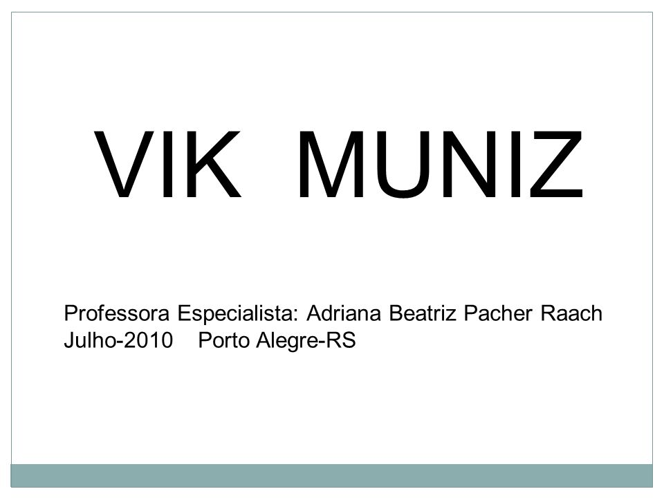 VIK MUNIZ Professora Especialista: Adriana Beatriz Pacher Raach